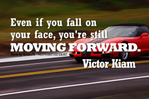 quotes - Even if you fall on your face, you're still moving forward ...
