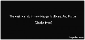 ... can do is show Medgar I still care. And Martin. - Charles Evers
