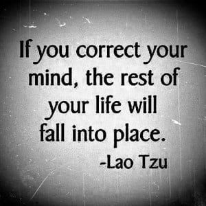 If you correct your mind, the rest of your life. will fall into place.