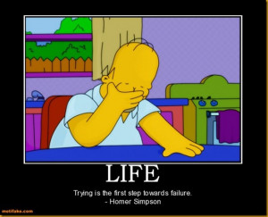 """Trying is the first step towards failure"""" – Homer Simpson"""