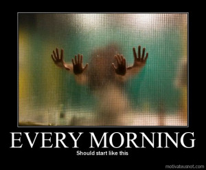 Every morning, Should start like this demotivational poster