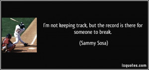 ... track, but the record is there for someone to break. - Sammy Sosa