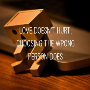 Love doesn't hurt, choosing the wrong person does.