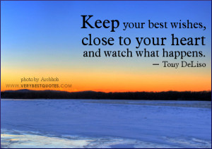 Keep your best wishes, close to your heart and watch what happens ...