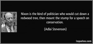 Nixon is the kind of politician who would cut down a redwood tree ...