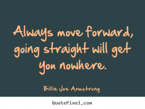 Billie Joe Armstrong Quotes - Always move forward, going straight will ...
