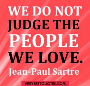 We do not judge the people we love. Jean-Paul Sartre