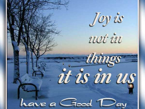 Joy Is Not In Things, It Is In Us! Have a Good Day.