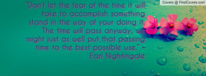 """... that passing time to the best possible use."""" – Earl Nightingale"""