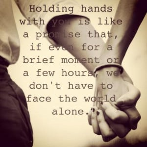 Holding hands with you is like a promise that, if even for a brief ...
