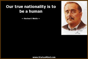 Our true nationality is to be a human - Herbert Wells Quotes ...