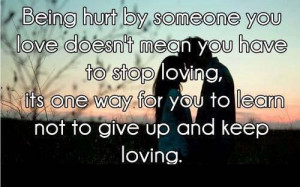 hurt by someone you love doesnt mean you have to stop loving its one ...