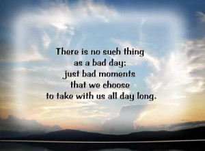 There-is-no-such-thing-as-bad-day-just-bad-moments-that-we-choose-to ...