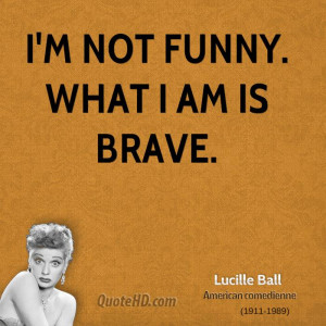 not funny. What I am is brave.