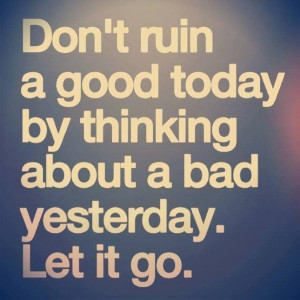 Don't ruin a good today by thinking about a bad yesterday. let it go ...