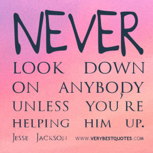 ... look down on anybody unless you're helping him up. ~Jesse Jackson