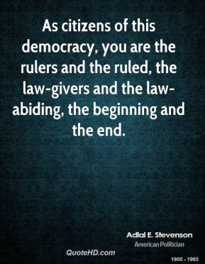 Adlai E. Stevenson - As citizens of this democracy, you are the rulers ...