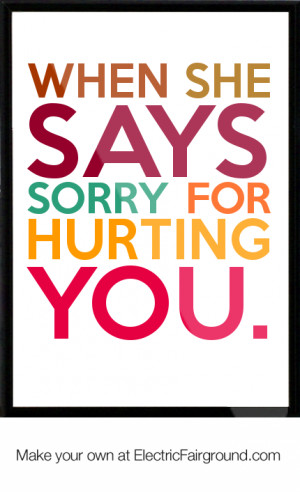 When she says sorry for hurting you. Framed Quote