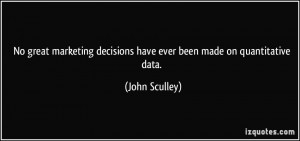 ... decisions have ever been made on quantitative data. - John Sculley