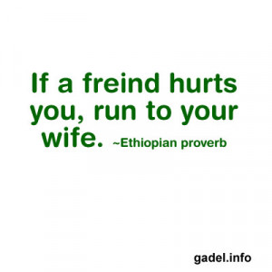 if a freind hurts you run to your wife ethiopian proverb