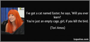 ... ? You're just an empty cage, girl, if you kill the bird. - Tori Amos