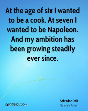 At the age of six I wanted to be a cook. At seven I wanted to be ...