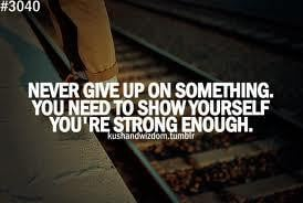 NEVER GIVE UP ON SOETHING. YOU NEED TO SHOW YOURSELF YOU'RE STRONG ...