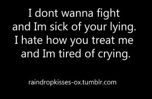Dont Wanna Fight And Im Sick Of Your Lying . I hate how you treat me ...
