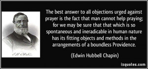 The best answer to all objections urged against prayer is the fact ...