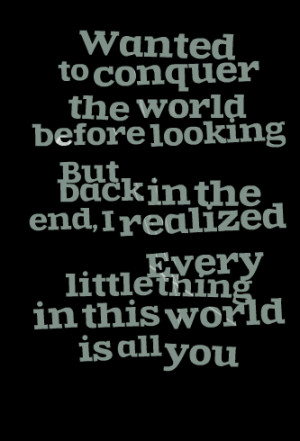 Quotes Picture: wanted to conquer the world beforebut looking back in ...