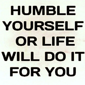 Humble yourself or life will do it for you
