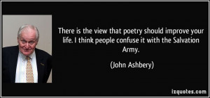 There is the view that poetry should improve your life. I think people ...