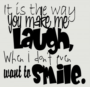 ... one it s the way you make me laugh when i don t even want to smile