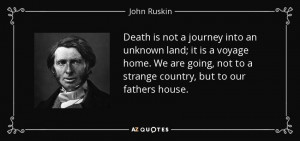 Death is not a journey into an unknown land; it is a voyage home. We ...