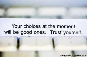 Your choices at the moment will be good ones. Trust yourself.