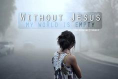 Without Jesus, my world is empty... More