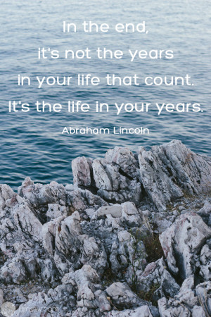 In the end, it's not the years in your life that count. It's the ...