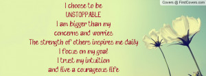 choose to beUNSTOPPABLE. I am bigger than my concerns and worries ...