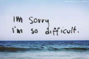 Im Sorry Im So Difficult