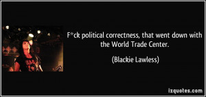 ck political correctness, that went down with the World Trade Center ...