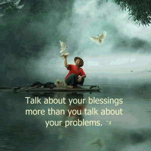 TALK about Blessing more than you talk about your problems...