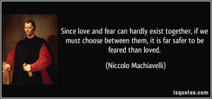 ... them, it is far safer to be feared than loved. - Niccolo Machiavelli