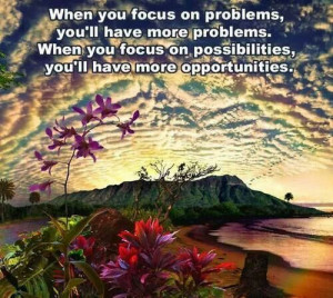 problems, you'll have more problems. When you focus of possibilities ...