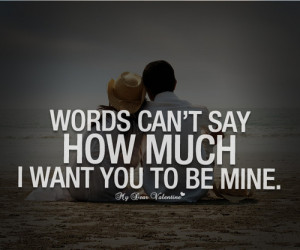 ... can't say how much I want you to be mine. - Sayings with Images