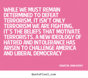 ... to defeat terrorism,.. Senator John Kerry top motivational quotes