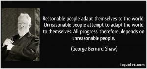 Reasonable people adapt themselves to the world. Unreasonable people ...