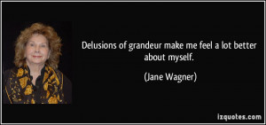 Delusions of grandeur make me feel a lot better about myself. - Jane ...