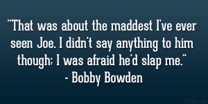 "... to him though; I was afraid he'd slap me."" – Bobby Bowden"