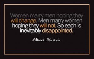 Woman marry men hoping they will change. Men marry women hoping they ...