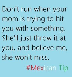 Don't run when your mom is trying to hit you with something. She'll ...